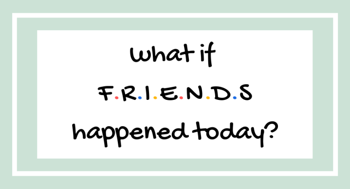 what if friends happened today