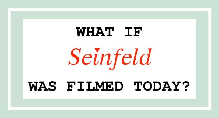 if seinfeld was filmed today